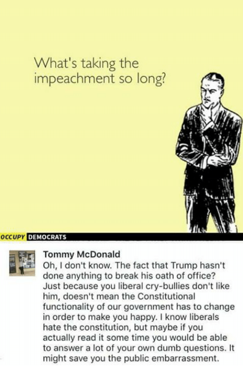 Dumb Question: What's taking the  impeachment so long?  occupy DEMOCRATS  Tommy McDonald  Oh, I don't know. The fact that Trump hasn't  done anything to break his oath of office?  Just because you liberal cry-bullies don't like  him, doesn't mean the Constitutional  functionality of our government has to change  in order to make you happy. know liberals  hate the constitution, but maybe if you  actually read it some time you would be able  to answer a lot of your own dumb questions.  might save you the public embarrassment.