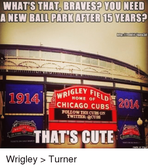 Wrigley: WHATS THAT BRAVESE YOU NEED  A NEW BALL PARK AFTER 15YEARSP  WRIGLEY F  oF  1201A,  CHICAGO CUBS  FOLLOW THE CUBS ON  TWITTER: CUES  GLEY FIELD  THATS CUTE Wrigley > Turner