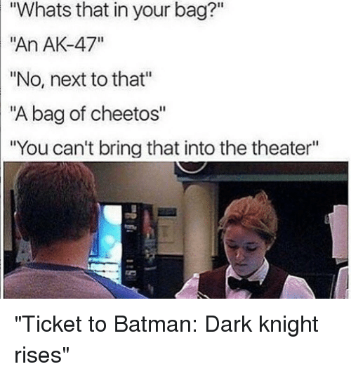 "dark knight rises: ""Whats that in your bag?""  ""An AK-47""  ""No, next to that""  ""A bag of cheetos""  ""You can't bring that into the theater"" ""Ticket to Batman: Dark knight rises"""