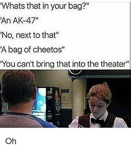 """bringed: Whats that in your bag?""""  An AK-47""""  'No, next to that""""  A bag of cheetos""""  You can't bring that into the theater""""  I1 Oh"""