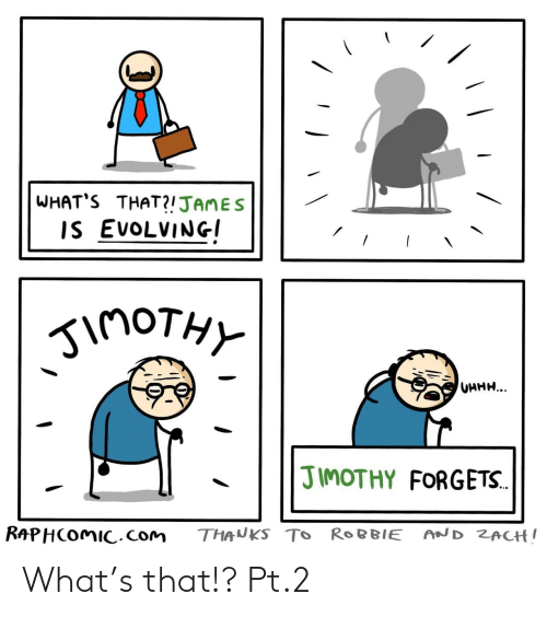 Forgets: WHAT'S THAT?!JAMES  IS EVOLVING  inoTHY  UHHH...  JIMOTHY FORGETS.  RAPHCOMIC.com  AND ZACH!  THANKS TO ROBBIE What's that!? Pt.2