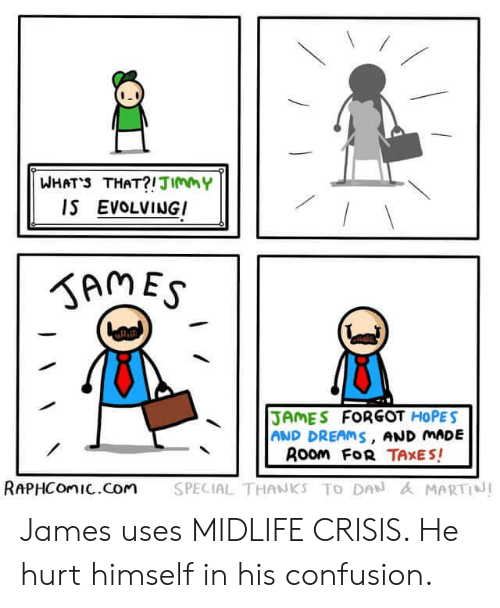Martin: WHATS THAT?!JImmY  IS EVOLVINGI  SAMES  JAMES FORGOT HOPES  AND DREAMS, AND MADE  Room FoR TAXES!  SPECIAL THANKS TO DAN & MARTIN!  RAPHCOMIC.Com James uses MIDLIFE CRISIS. He hurt himself in his confusion.