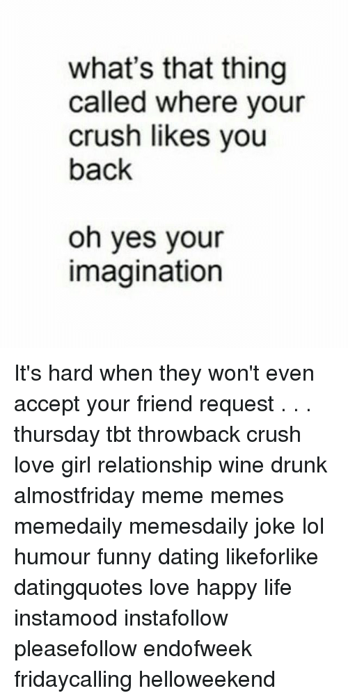 Funny Date: what's that thing  called where your  crush likes you  back  oh yes your  imagination It's hard when they won't even accept your friend request . . . thursday tbt throwback crush love girl relationship wine drunk almostfriday meme memes memedaily memesdaily joke lol humour funny dating likeforlike datingquotes love happy life instamood instafollow pleasefollow endofweek fridaycalling helloweekend