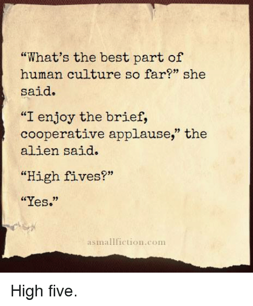 "Alien, Best, and Applause: ""What's the best part of  human culture so far?"" she  said.  ""I enjoy the brief,  cooperative applause,"" the  alien said.  ""High fives?""  ""Yes.""  asmallfiction.com <p>High five.</p>"