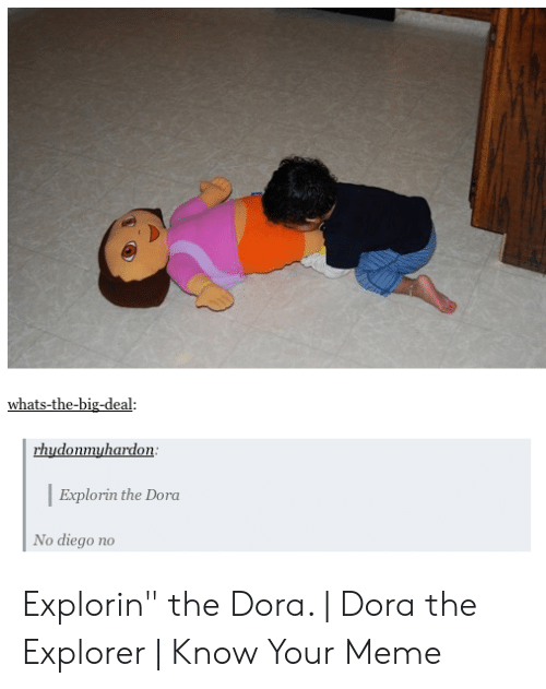 "Dora Memes: whats-the-big-deal:  01  Explorin the Dora  No diego no Explorin"" the Dora. 