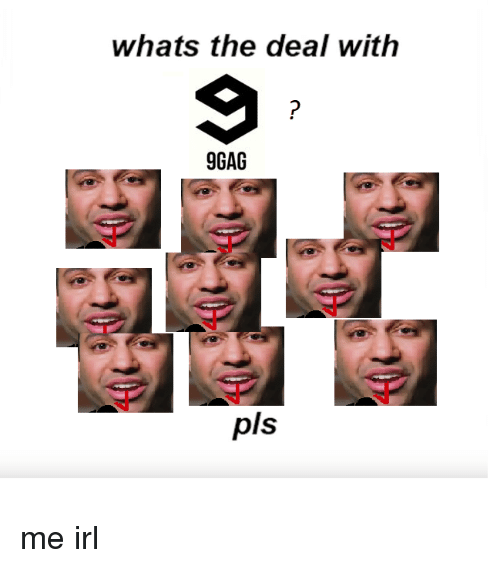 whats the deal with 9gag pls me irl 29689253 whats the deal with 9gag pls 9gag meme on ballmemes com