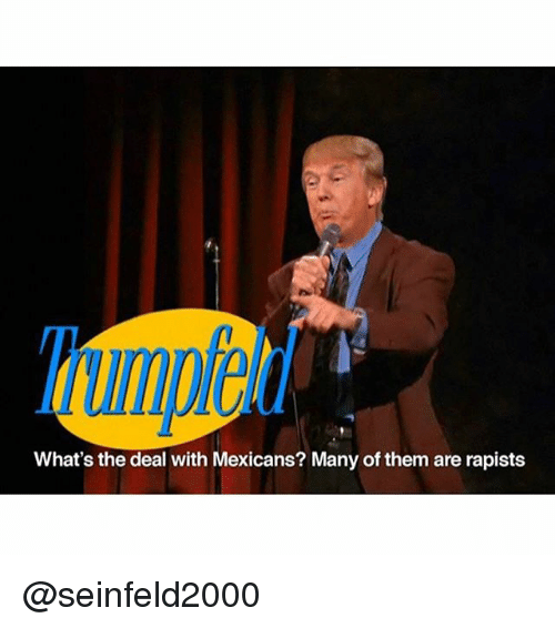 whats the deal with mexicans manyofthem are rapists seinfeld2000 1832400 what's the deal with mexicans? manyofthem are rapists dank meme