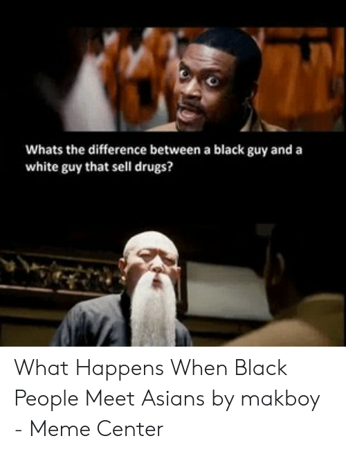 black people meet: Whats the difference between a black guy and a  white guy that sell drugs? What Happens When Black People Meet Asians by makboy - Meme Center