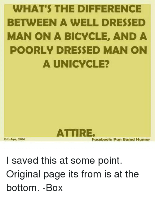 Facebook Pun: WHAT'S THE DIFFERENCE  BETWEEN A WELL DRESSED  MAN ON A BICYCLE, AND A  POORLY DRESSED MAN ON  A UNICYCLE?  ATTIRE.  Facebook: Pun Based Humor  Esta Apr, 2016 I saved this at some point. Original page its from is at the bottom. -Box