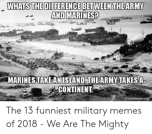 Funniest Military: WHATS THE DIFFERENCE BETWEEN THEARMY  AND MARINES?  US  MARINES TAKE AN ISLAND, THE ARMY TAKES A  CONTINENT  makeameme.org The 13 funniest military memes of 2018 - We Are The Mighty