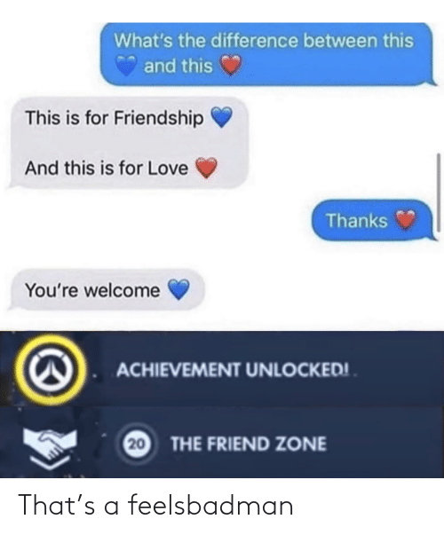 youre welcome: What's the difference between this  and this  This is for Friendship  And this is for Love  Thanks  You're welcome  ACHIEVEMENT UNLOCKED! .  20  THE FRIEND ZONE That's a feelsbadman