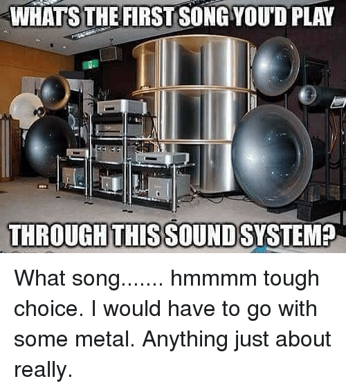 Memes, Tough, and Metal: WHATS THE FIRST SONGYOUD PLAY  THROUGH THIS SOUND What song....... hmmmm tough choice. I would have to go with some metal. Anything just about really.