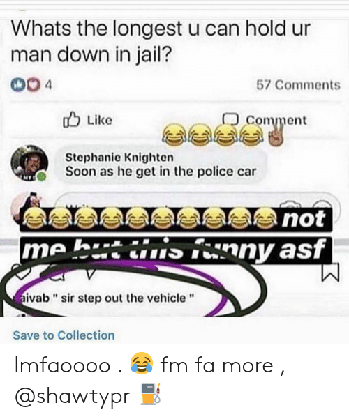 "Police Car: Whats the longest u can hold ur  man down in jail?  004  57 Comments  comment  u Like  Stephanie Knighten  Soon as he get in the police car  me h.tinny asf  ivab""sir step out the vehicle""  Save to Collection lmfaoooo . 😂 fm fa more , @shawtypr ⛽"