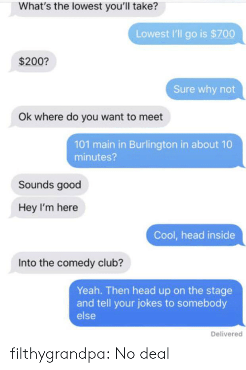 head up: What's the lowest you'll take?  Lowest I'll go is $700  $200?  Sure why not  Ok where do you want to meet  101 main in Burlington in about 10  minutes?  Sounds good  Hey I'm here  Cool, head inside  Into the comedy club?  Yeah. Then head up on the stage  and tell your jokes to somebody  else  Delivered filthygrandpa:  No deal