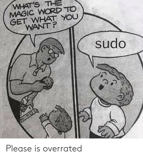 Overrated: WHAT'S THE  MAGIC WORD TO  GET WHAT YOU  WANT?  sudo Please is overrated