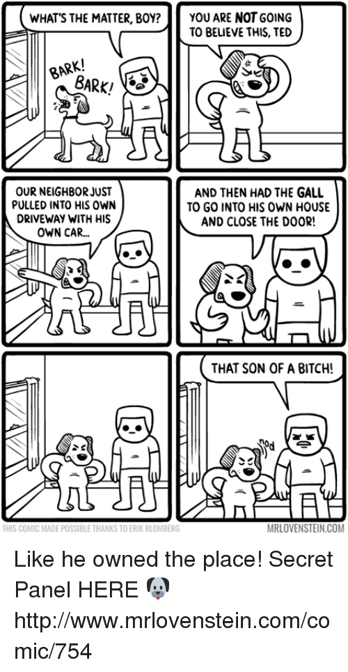 Galles: WHAT'S THE MATTER, BOY? YOU ARE NOT GOING  TO BELIEVE THIS, TED  BARK/  OUR NEIGHBOR JUST  AND THEN HAD THE GALL  PULLED INTO HIS OWN  TO GO INTO HIS OWN HOUSE  DRIVEWAY WITH HIS  AND CLOSE THE DOOR!  OWN CAR...  THAT SON OF A BITCH!  MRLOVENSTEIN.COM  THIS COMIC MADE POSSIBLE THANKSTOERIK BLOMBERG Like he owned the place!  Secret Panel HERE 🐶 http://www.mrlovenstein.com/comic/754