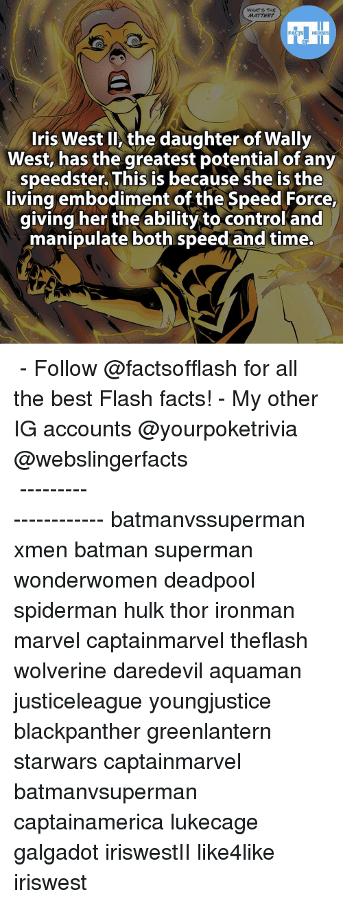 Memes, SpiderMan, and Deadpool: WHAT'S THE  MATTER?  FACTS HEROES  Iris West ll the daughter of Wally  West, has the greatest potential of any  speedster. This is because she is the  living embodiment of the Speed Force,  giving her the ability to control and  manipulate both speed and time. ▲▲ - Follow @factsofflash for all the best Flash facts! - My other IG accounts @yourpoketrivia @webslingerfacts ⠀⠀⠀⠀⠀⠀⠀⠀⠀⠀⠀⠀⠀⠀⠀⠀⠀⠀⠀⠀⠀⠀⠀⠀⠀⠀⠀⠀⠀⠀⠀⠀⠀⠀⠀⠀ ⠀⠀--------------------- batmanvssuperman xmen batman superman wonderwomen deadpool spiderman hulk thor ironman marvel captainmarvel theflash wolverine daredevil aquaman justiceleague youngjustice blackpanther greenlantern starwars captainmarvel batmanvsuperman captainamerica lukecage galgadot iriswestII like4like iriswest