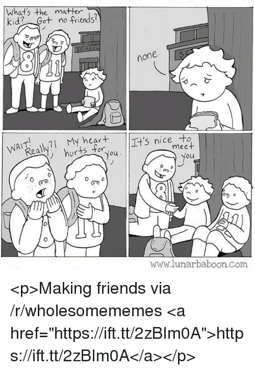 "Friends, Heart, and Nice: What's the matter  kid Got no friends?  e mater  none  WATl My heart  nice to  ur  ou  ou  www.lunarbaboon.Com <p>Making friends via /r/wholesomememes <a href=""https://ift.tt/2zBIm0A"">https://ift.tt/2zBIm0A</a></p>"