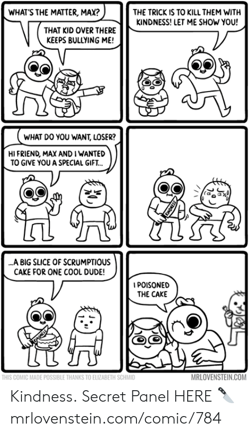 bullying: WHAT'S THE MATTER, MAX?  THE TRICK IS TO KILL THEM WITH  KINDNESS! LET ME SHOW YOU!  THAT KID OVER THERE  KEEPS BULLYING ME!  WHAT DO YOU WANT, LOSER?  HI FRIEND, MAX AND I WANTED  TO GIVE YOU A SPECIAL GIFT..  ..A BIG SLICE OF SCRUMPTIOUS  CAKE FOR ONE COOL DUDE!  IPOISONED  THE CAKE  MRLOVENSTEIN.COM  THIS COMIC MADE POSSIBLE THANKS TO ELIZABETH SCHMID Kindness.  Secret Panel HERE 🔪 mrlovenstein.com/comic/784