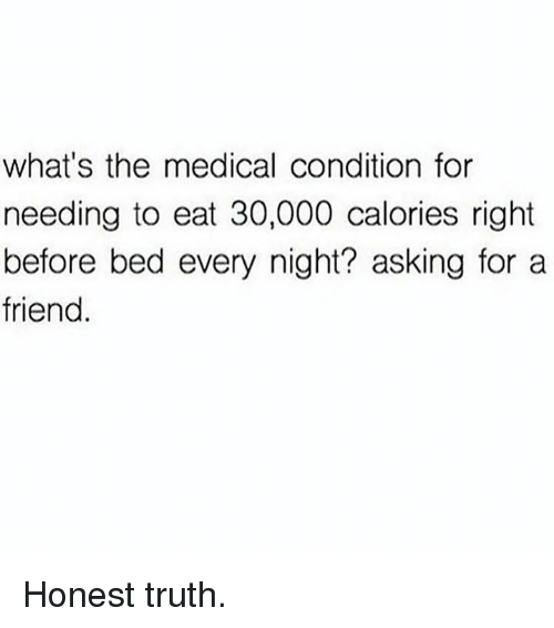 Truth, Asking, and Medical: what's the medical condition for  needing to eat 30,000 calories right  before bed every night? asking for a  friend. Honest truth.