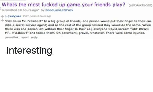 "Get Down Mr President: Whats the most fucked up game your friends play? (self AskReddit)  submitted 10 hours ago"" by GoodLuckLetsFuck  C-1 katyjake 2577 points 6 hours ago  ""Get down Mr. President"" In a big group of friends, one person would put their finger to their ear  (like a secret service agent) and as the rest of the group noticed they would do the same. When  there was one person left without their finger to their ear, everyone would scream ""GET DOWN  MR. PRSIDENT and tackle them. On pavement, gravel, whatever. There were some injuries.  permalink report reply Interesting"
