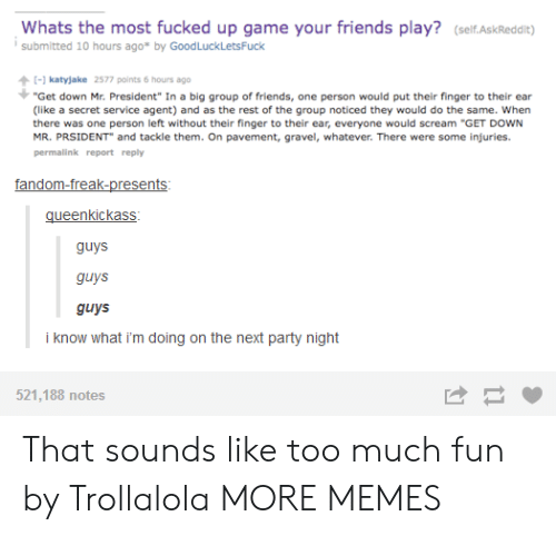 "Dank, Friends, and Memes: Whats the most fucked up game your friends play? (self.AskReddit)  submitted 10 hours ago* by GoodLuckLetsFuck  katyjake 2577 points 6 hours ago  ""Get down Mr. President"" In a big group of friends, one person would put their finger to their ear  (like a secret service agent) and as the rest of the group noticed they would do the same. When  there was one person left without their finger to their ear, everyone would scream ""GET DOWN  MR. PRSIDENT and tackle them. On pavement, gravel, whatever. There were some injuries.  permalink report reply  gueenkickass  guys  guys  guys  i know what i'm doing on the next party night  521,188 notes That sounds like too much fun by Trollalola MORE MEMES"