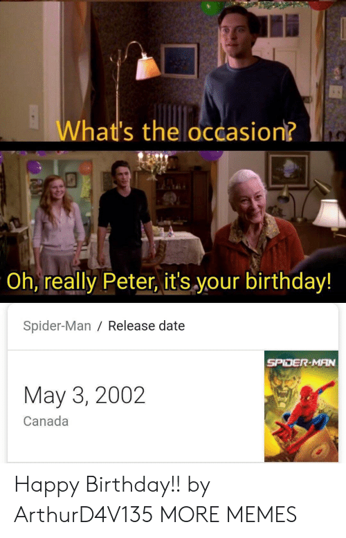 release date: What's the occasion?  Oh, really Peter, it's your birthday!  Spider-Man / Release date  SPIDER-MAN  May 3, 2002  Canada Happy Birthday!! by ArthurD4V135 MORE MEMES