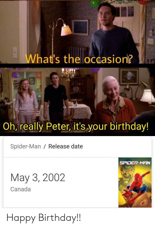 release date: What's the occasion?  Oh, really Peter, it's your birthday!  Spider-Man / Release date  SPIDER-MAN  May 3, 2002  Canada Happy Birthday!!