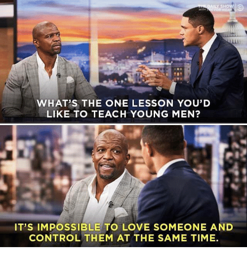 Love, Control, and Time: WHATS THE ONE LESSON YOU'D  LIKE TO TEACH YOUNG MEN?  IT'S IMPOSSIBLE TO LOVE SOMEONE AND  CONTROL THEM AT THE SAME TIME.