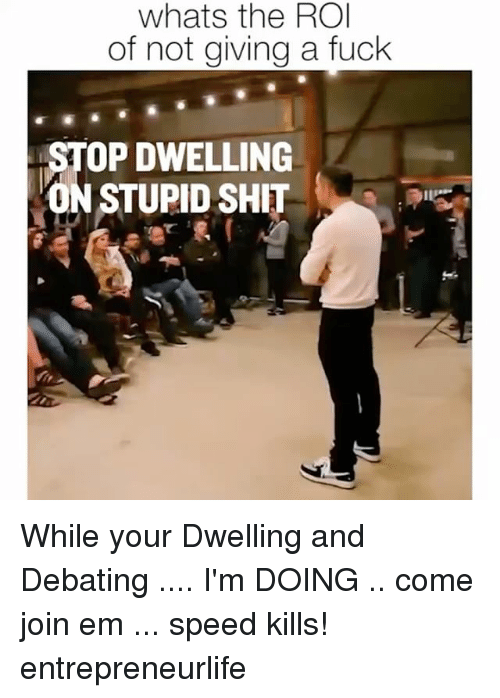 Giving A Fuck: whats the ROI  of not giving a fuck  OP DWELLING  N STUPID SHIT While your Dwelling and Debating .... I'm DOING .. come join em ... speed kills! entrepreneurlife