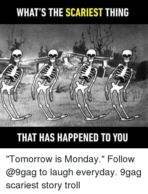 "9gag, Memes, and Troll: WHAT'S THE SCARIEST THING  THAT HAS HAPPENED TO YOU ""Tomorrow is Monday."" Follow @9gag to laugh everyday. 9gag scariest story troll"