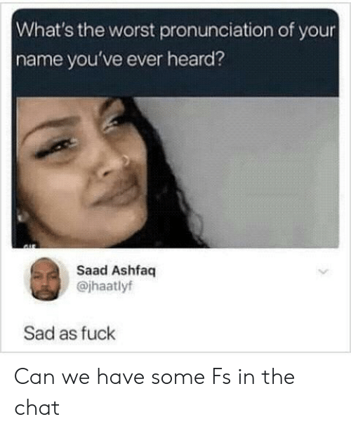 saad: What's the worst pronunciation of your  name you've ever heard?  Saad Ashfaq  @jhaatlyf  Sad as fuck Can we have some Fs in the chat