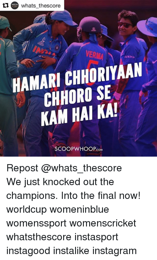 Finals, Instagram, and Memes: whats thescore  VERMA  HAMARI CHHORIYAAN  CHHORO SE  KAM HAI KA  SCOOPWHOOP.cOM Repost @whats_thescore ・・・ We just knocked out the champions. Into the final now! worldcup womeninblue womenssport womenscricket whatsthescore instasport instagood instalike instagram