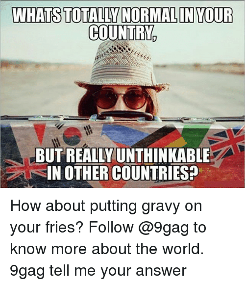 9gag, Memes, and World: WHATS TOTALLY NORMALIN YOUR  COUNTRY     BUT REALLY UNTHINKABLE  IN OTHER COUNTRIES? How about putting gravy on your fries? Follow @9gag to know more about the world. 9gag tell me your answer