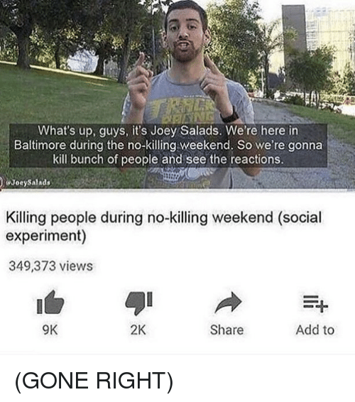 Experimentive: What's up, guys, it's Joey Salads. We're here in  Baltimore during the no-Kiing weekend. So we re gonna  kill bunch of people and see the reactions.  Joey Salads  Killing people during no-killing weekend (social  experiment)  349,373 views  9K  2K  Share  Add to (GONE RIGHT)