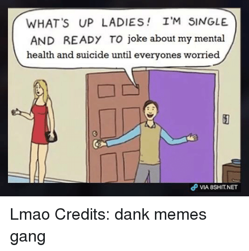 Dank, Lmao, and Memes: WHAT's UP LADIES I'M SINGLE.  AND READY TO joke about my mental  health and suicide until everyones worried Lmao Credits: dank memes gang