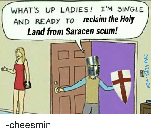 Memes, Ups, and Singles: WHAT'S UP LADIES I'M SINGLE  AND READY TO  reclaim the Holy  Land from Saracen scum! -cheesmin