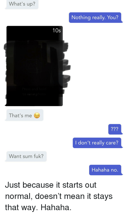 Mean, Creepy PMS, and You: What's up?  Nothing really. You?  10s  That's me  7?  I don't really care?  Want sum fuk?  Hahaha no.