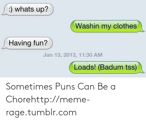 puns: :) whats up?  Washin my clothes  Having fun?  Jan 13, 2013, 11:30 AM  Loads! (Badum tss) Sometimes Puns Can Be a Chorehttp://meme-rage.tumblr.com
