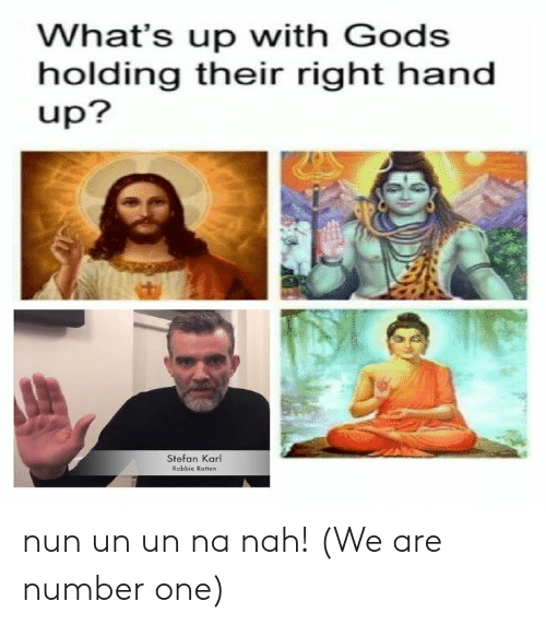 We Are Number One : What's up with Godss  holding their right hand  up?  Stefan Karl  Robbie Rotten nun un un na nah! (We are number one)