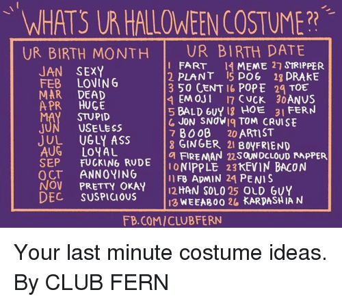 50 Cent, Ass, and Club: WHATS UR HALLOWEEN COSTUME?2  UR BIRTH MONTH UR BIRTH DATE  JAN SEXY  FEB LOVIN G  MAR DEAD  APR HUGE  I FART 4 MEME 2 StRIPPER  2 PLANT 5 PO6 1g DRAkE  3 50 CENT 16 POPE 29 TOE  5 BALD 6UY 1g HOE  31 FERN  STUPID  USELESS  JUL UGLY ASS  AUG LOYAL  SEP FUCKING RUDE  OCT ANNOYING  NOV PRETTY OKAY 2HAN SOLO 25 OLD GUY  DEC SUSPICIOUS  JON SNdWiq TOM CRUISE  7 BO08 20 ARtST  8 GINGER 21 BOYFRIEND  a FIREMAN 22SOUNDCLOUD APPER  ONIPPLE 23KEVIN BACON  IIFB ADMIN 24 PENIS  I3 WEEABoo 26 KARDASH IA N  FB.COM/CLUBFERN Your last minute costume ideas.  By CLUB FERN