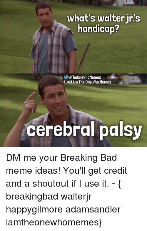 Bad, Breaking Bad, and Meme: what's walter in's  handicap?  QTheOneWhoMemes  Gial.Am.The One Who. Memes  cerebral palsy DM me your Breaking Bad meme ideas! You'll get credit and a shoutout if I use it. - { breakingbad walterjr happygilmore adamsandler iamtheonewhomemes}