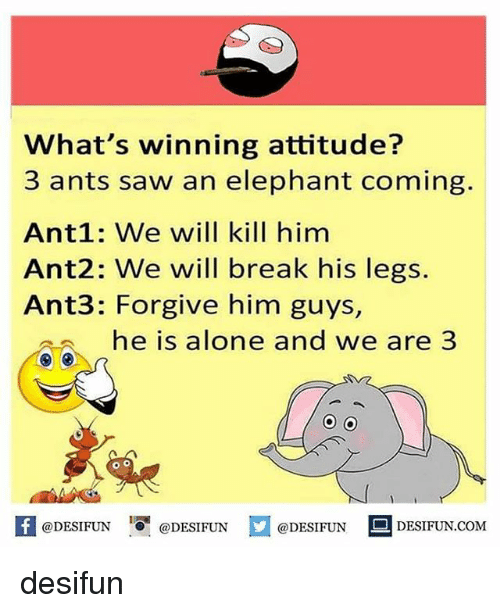 Being Alone, Memes, and Saw: What's winning attitude?  3 ants saw an elephant coming.  Ant1: We will kill him  Ant2: We will break his legs.  Ant3: Forgive him guys  he is alone and we are 3  K @DESIFUN 증 @DESIFUN口@DESIFUN-DESIFUN.COM desifun