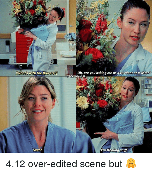 sister: [What's With the flowers?  Sister.  Uh, are you asking me as a resident or a sister  I'm stealing stuff. 4.12 over-edited scene but 🤗