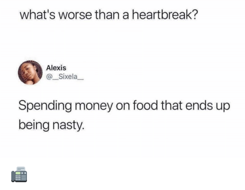 Food, Memes, and Money: what's worse than a heartbreak?  Alexis  @_Sixela  Spending money on food that ends up  being nasty. 📠
