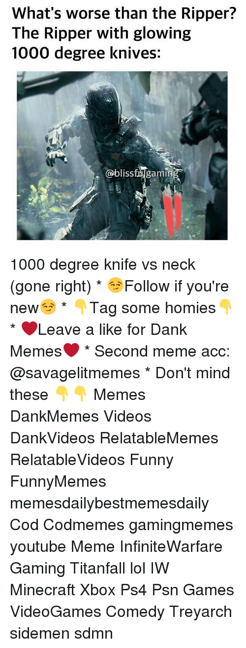 1000 Degree Knife: What's worse than the Ripper?  The Ripper with glowing  1000 degree knives.  bliss  armi 1000 degree knife vs neck (gone right) * 😏Follow if you're new😏 * 👇Tag some homies👇 * ❤Leave a like for Dank Memes❤ * Second meme acc: @savagelitmemes * Don't mind these 👇👇 Memes DankMemes Videos DankVideos RelatableMemes RelatableVideos Funny FunnyMemes memesdailybestmemesdaily Cod Codmemes gamingmemes youtube Meme InfiniteWarfare Gaming Titanfall lol IW Minecraft Xbox Ps4 Psn Games VideoGames Comedy Treyarch sidemen sdmn