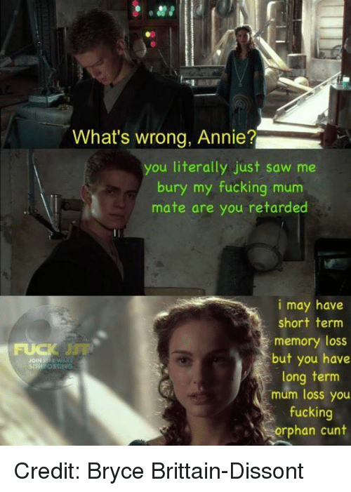 Retardeds: What's wrong, Annie?  you literally just saw me  bury my fucking m  mate are you retarded  i may have  short term  memory loss  but you have  SITH OSTING  long term  mum loss you  fucking  orphan cunt Credit: Bryce Brittain-Dissont