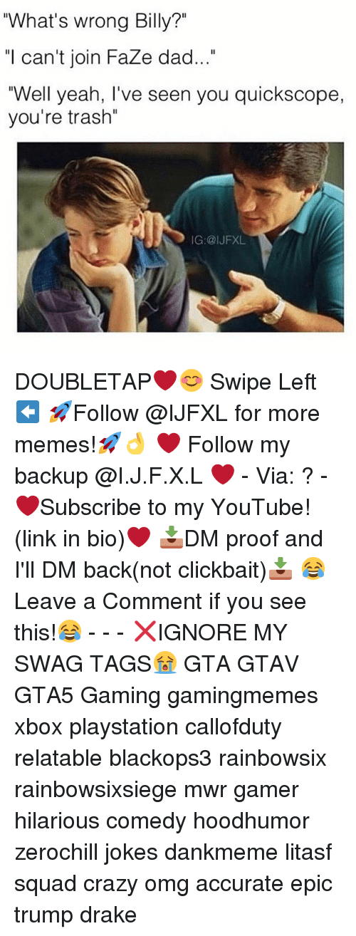 "Whats Wrong: ""What's wrong Billy?""  can't join Faze dad...""  ""Well yeah, I've seen you quickscope,  you're trash""  IG:@IJFXL DOUBLETAP❤️😊 Swipe Left⬅️ 🚀Follow @IJFXL for more memes!🚀👌 ❤️ Follow my backup @I.J.F.X.L ❤️ - Via: ? - ❤️Subscribe to my YouTube!(link in bio)❤️ 📥DM proof and I'll DM back(not clickbait)📥 😂Leave a Comment if you see this!😂 - - - ❌IGNORE MY SWAG TAGS😭 GTA GTAV GTA5 Gaming gamingmemes xbox playstation callofduty relatable blackops3 rainbowsix rainbowsixsiege mwr gamer hilarious comedy hoodhumor zerochill jokes dankmeme litasf squad crazy omg accurate epic trump drake"