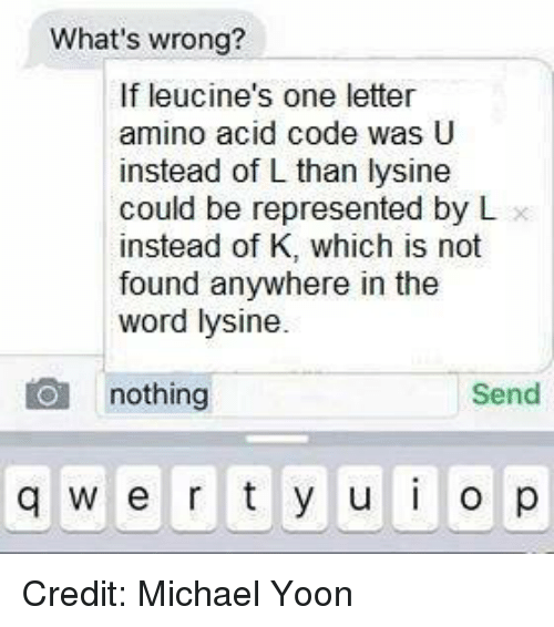 Memes, Michael, and Word: What's wrong?  If leucine's one letter  amino acid code was U  instead of L than lysine  could be represented by L  instead of K, which is not  found anywhere in the  word lysine.  nothing  Send  q w er t y u  p Credit: Michael Yoon