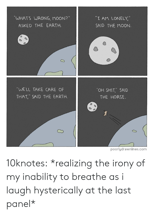 """inability: WHATS WRONG, MOON?""""  """"I AM LONELY,""""  SAID THE MOON  ASKED THE EARTH.  WELL TAKE CARE OF  THAT, SAID THE EARTH  OH SHIT,.. SAID  THE HORSE.  poorlydrawnlines.com 10knotes: *realizing the irony of my inability to breathe as i laugh hysterically at the last panel*"""